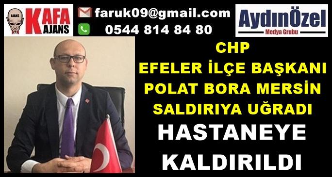 CHP EFELER İLÇE BAŞKANI SALDIRIYA UĞRADI
