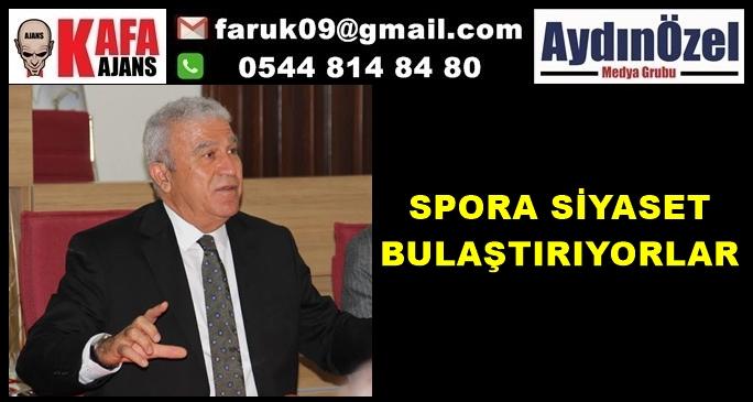 """""""SPORA SİYASET BULAŞTIRIYORLAR"""""""