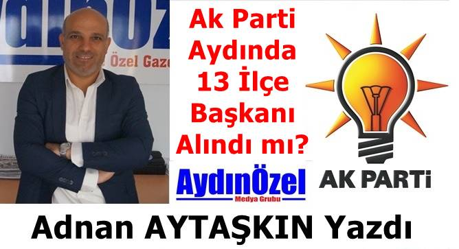 Ak Parti Aydında 13 İlçe Başkanı Alındı mı